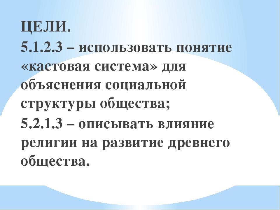 ЦЕЛИ. 5.1.2.3 – использовать понятие «кастовая система» для объяснения социал...