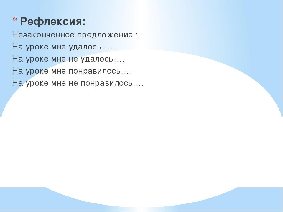 Рефлексия: Незаконченное предложение : На уроке мне удалось….. На уроке мне...