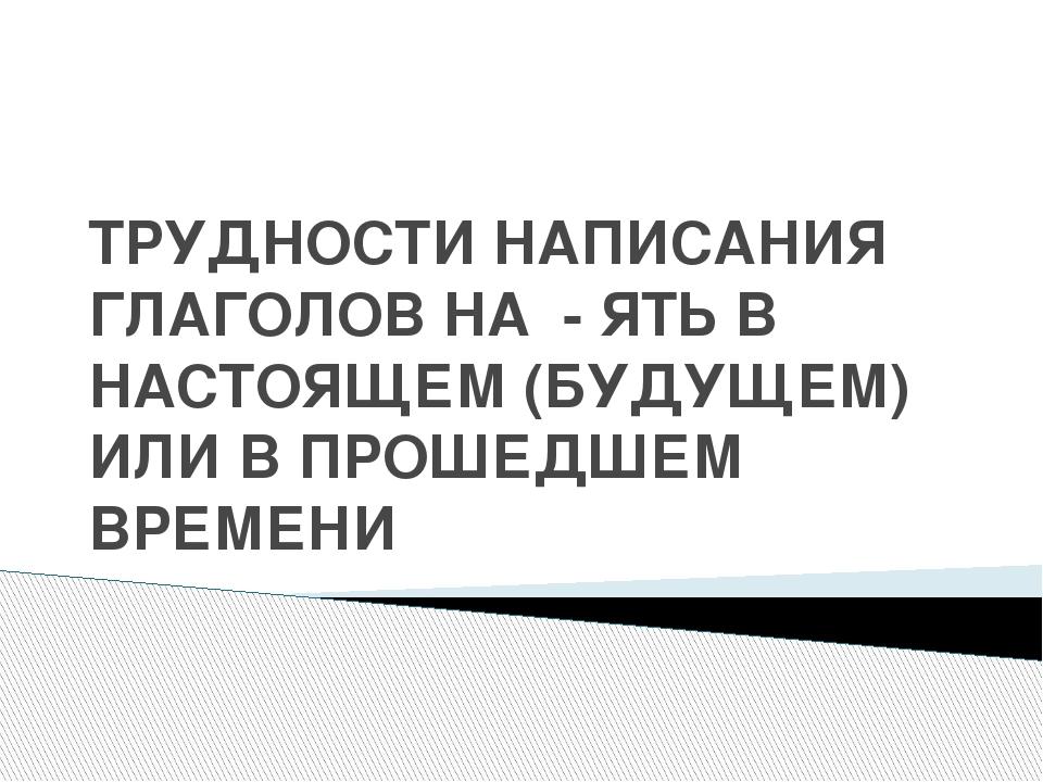 ТРУДНОСТИ НАПИСАНИЯ ГЛАГОЛОВ НА - ЯТЬ В НАСТОЯЩЕМ (БУДУЩЕМ) ИЛИ В ПРОШЕДШЕМ В...