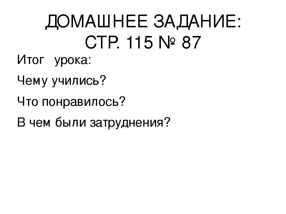 ДОМАШНЕЕ ЗАДАНИЕ: СТР. 115 № 87 Итог урока: Чему учились? Что понравилось? В...