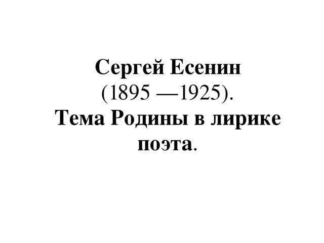 Урок в классе по творчеству Сергея Есенина Сергей Есенин 1895 1925 Тема Родины в лирике поэта