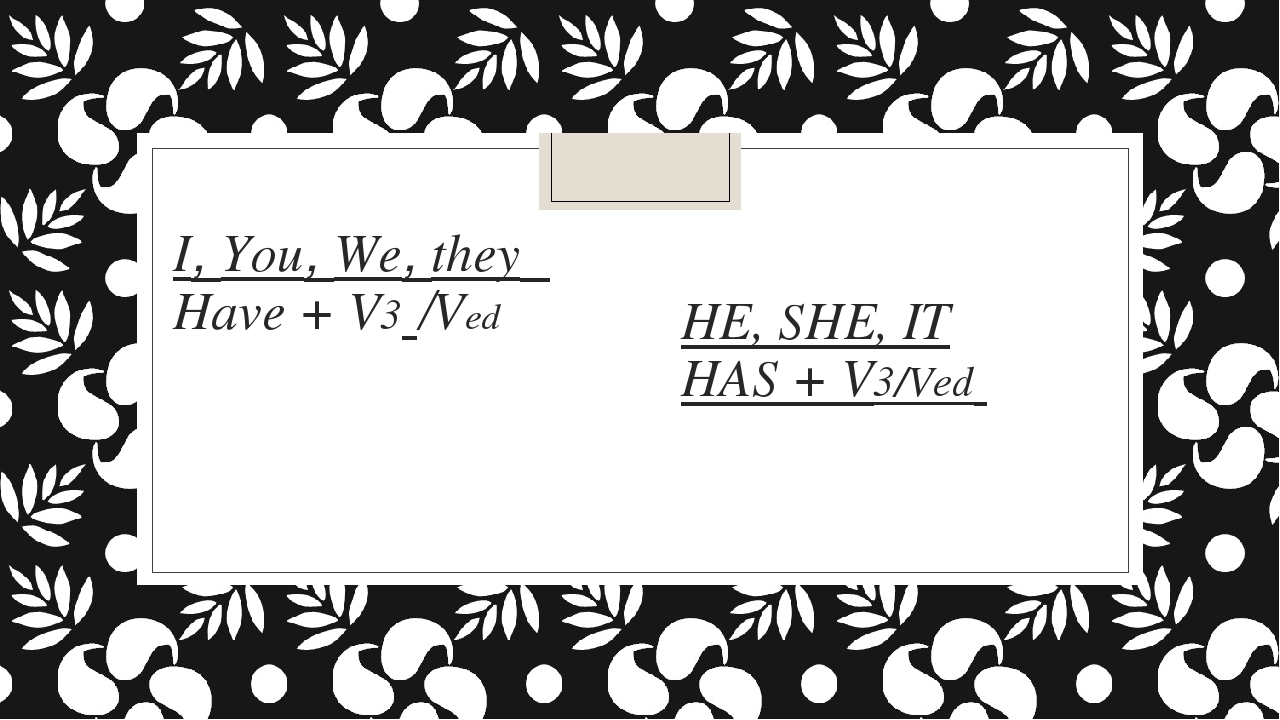 I, You, We, they Have + V3 /Ved HE, SHE, IT HAS + V3/Ved