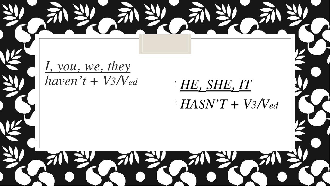I, you, we, they haven't + V3/Ved HE, SHE, IT HASN'T + V3/Ved