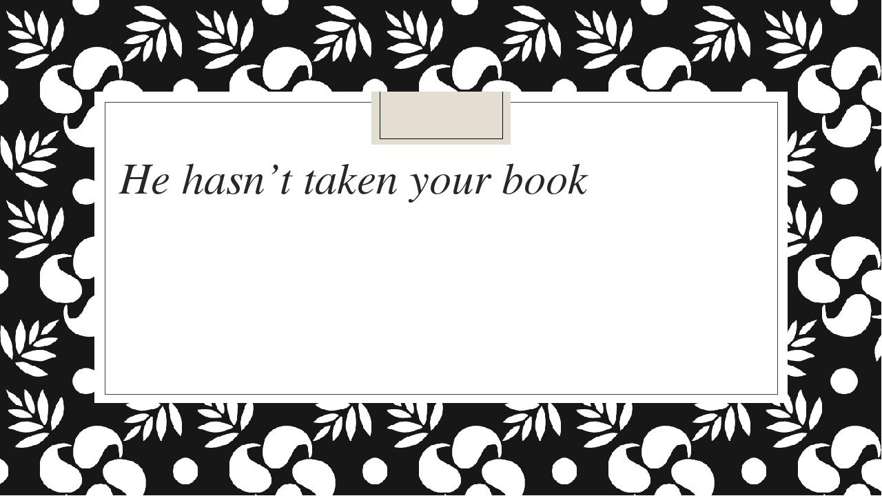 He hasn't taken your book