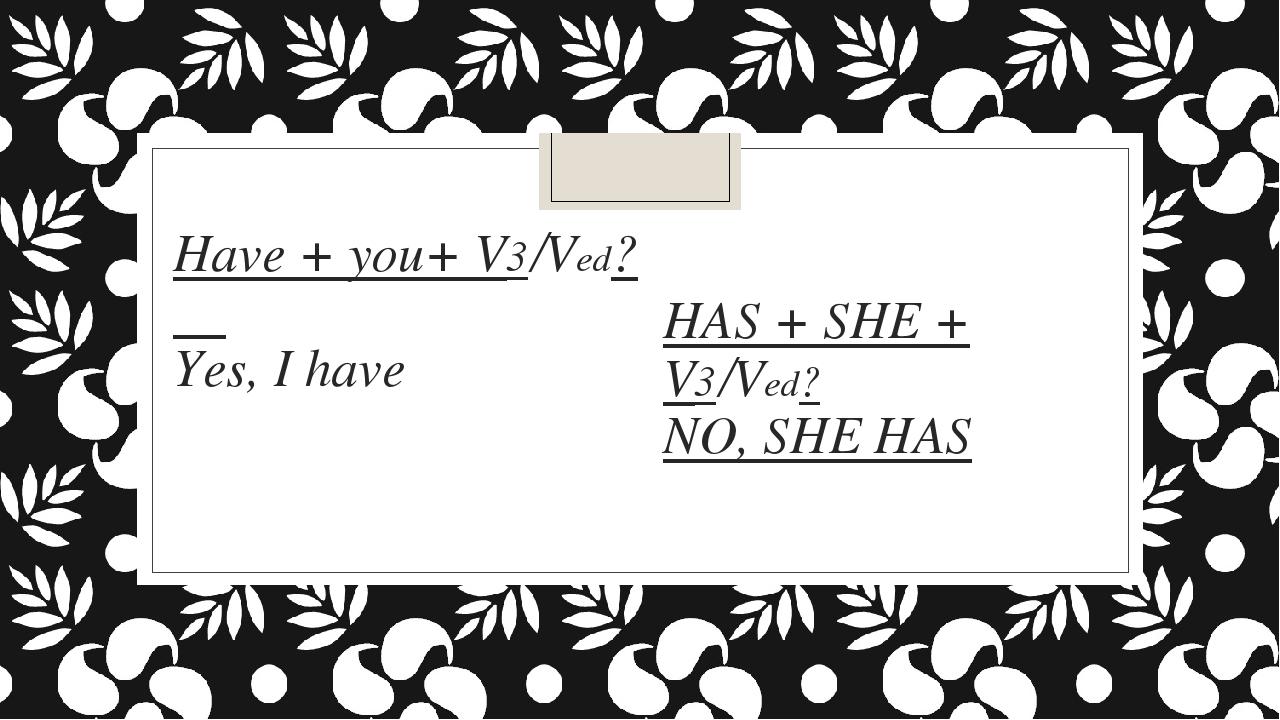 Have + you+ V3/Ved? Yes, I have HAS + SHE + V3/Ved? NO, SHE HAS