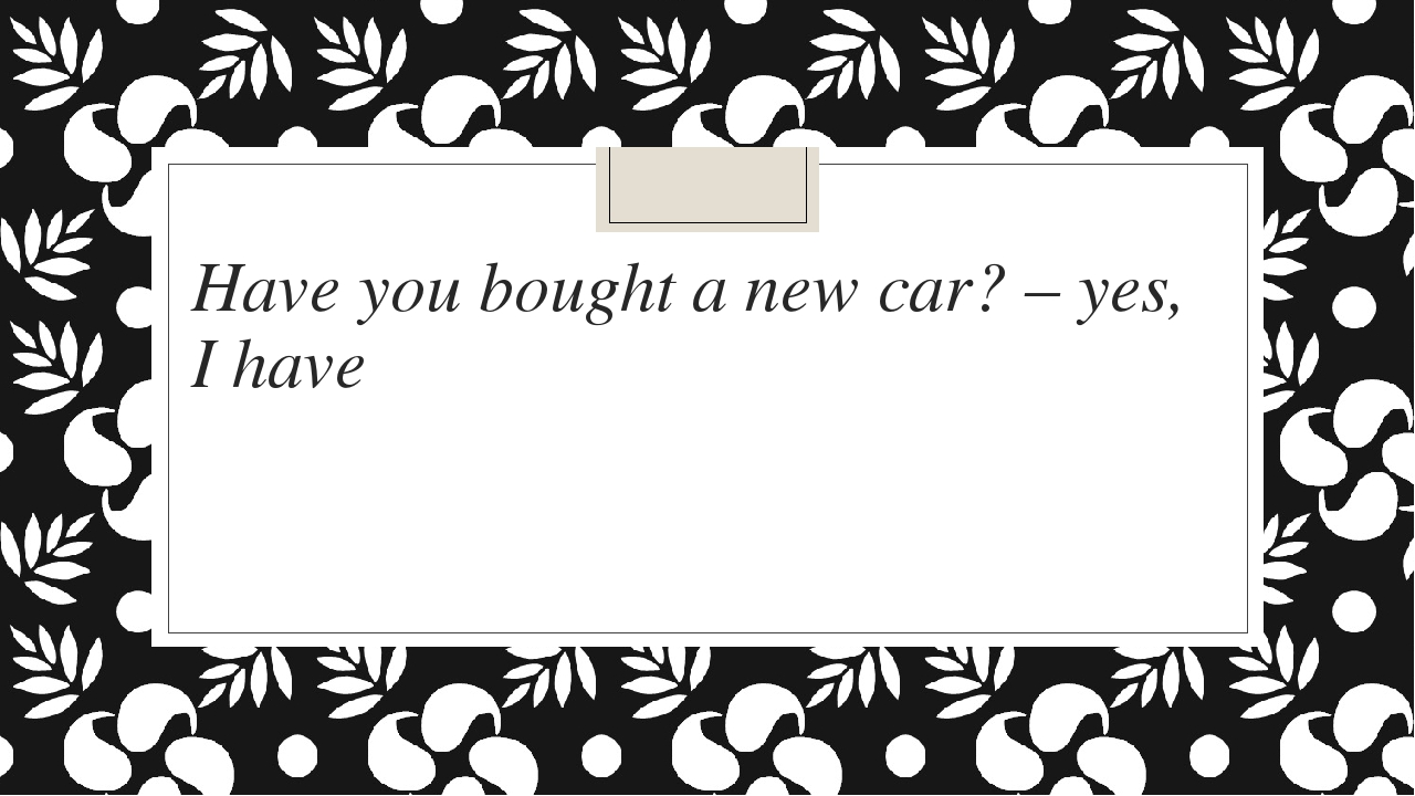 Have you bought a new car? – yes, I have