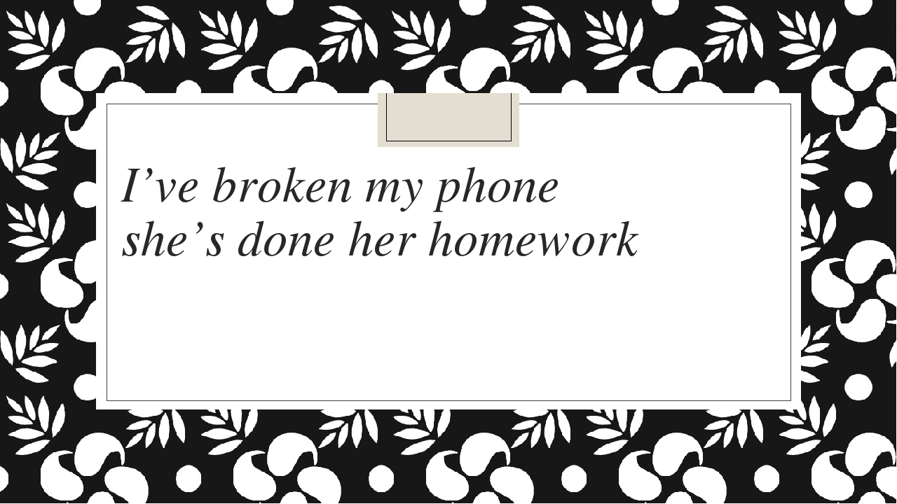 I've broken my phone she's done her homework