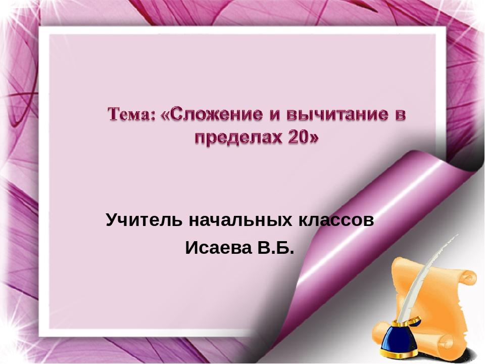 Учитель начальных классов Исаева В.Б.
