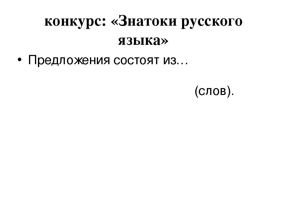 конкурс: «Знатоки русского языка» Предложения состоят из… (слов).