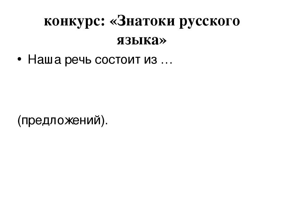 конкурс: «Знатоки русского языка» Наша речь состоит из … (предложений).