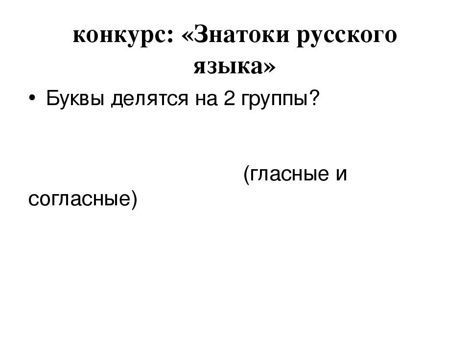 конкурс: «Знатоки русского языка» Буквы делятся на 2 группы? (гласные и согла...