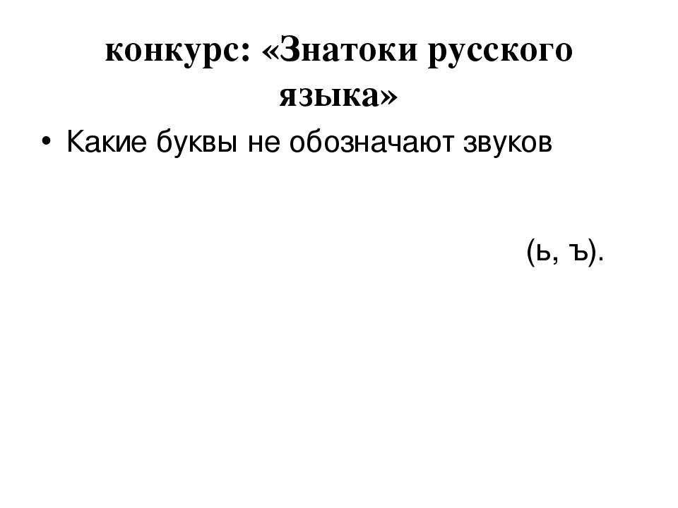 конкурс: «Знатоки русского языка» Какие буквы не обозначают звуков (ь, ъ).