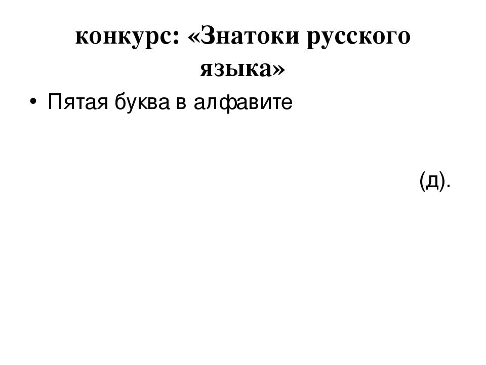 конкурс: «Знатоки русского языка» Пятая буква в алфавите (д).