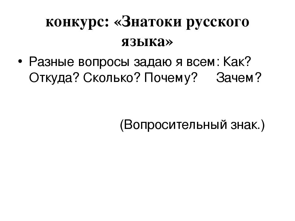 конкурс: «Знатоки русского языка» Разные вопросы задаю я всем: Как? Откуда? С...