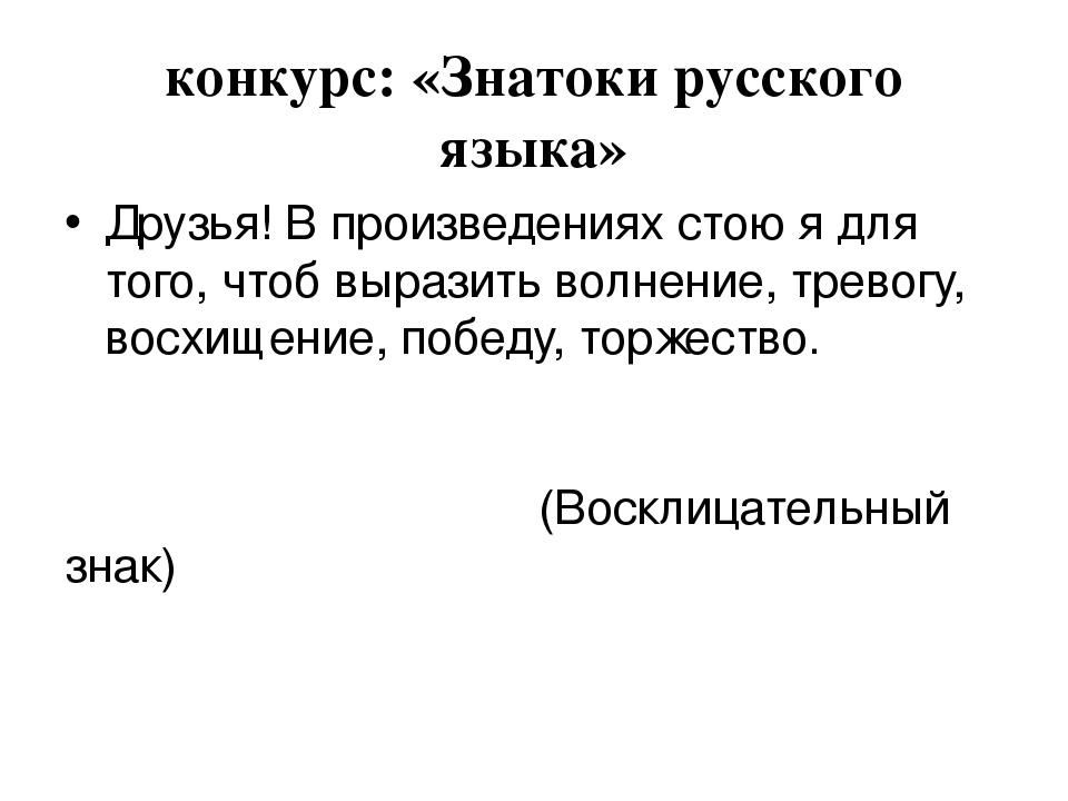 конкурс: «Знатоки русского языка» Друзья! В произведениях стою я для того, чт...