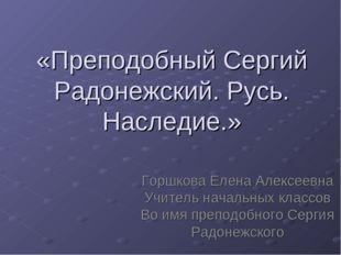 «Преподобный Сергий Радонежский. Русь. Наследие.» Горшкова Елена Алексеевна У