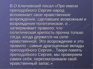 В.О.Ключевский писал:«При имени преподобного Сергия народ вспоминает свое нр