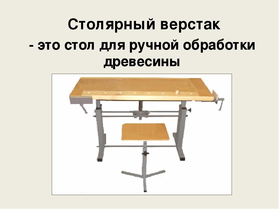 Презентация по технологии на тему Верстак столярный класс  слайда 2 Столярный верстак это стол для ручной обработки древесины