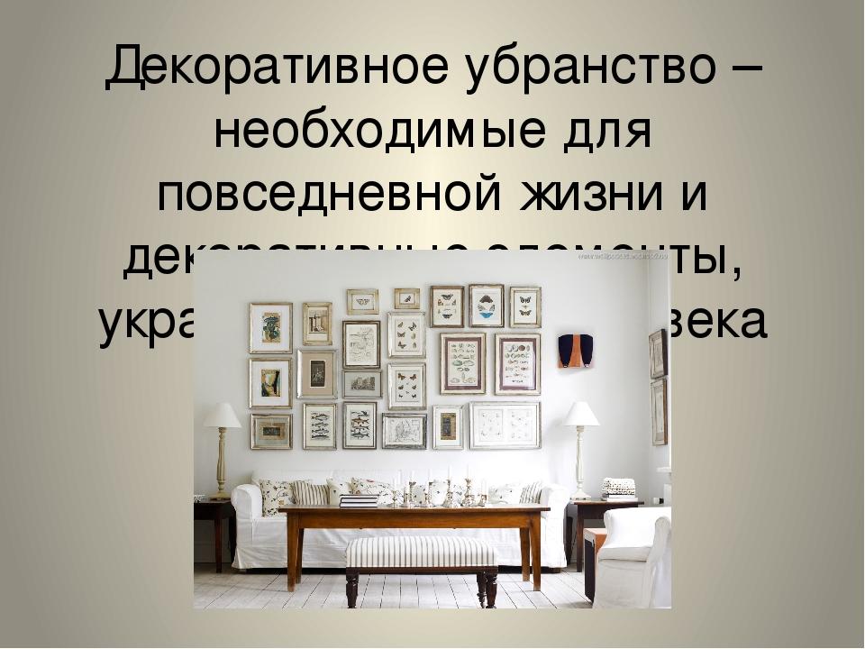 Декоративное убранство – необходимые для повседневной жизни и декоративные эл...
