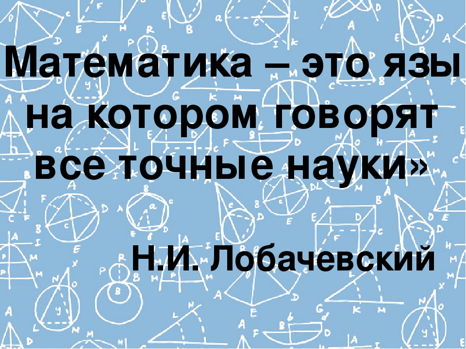 «Математика – это язык на котором говорят все точные науки» Н.И. Лобачевский