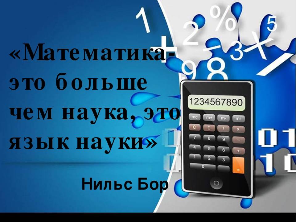 «Математика- это больше чем наука, это язык науки» Нильс Бор