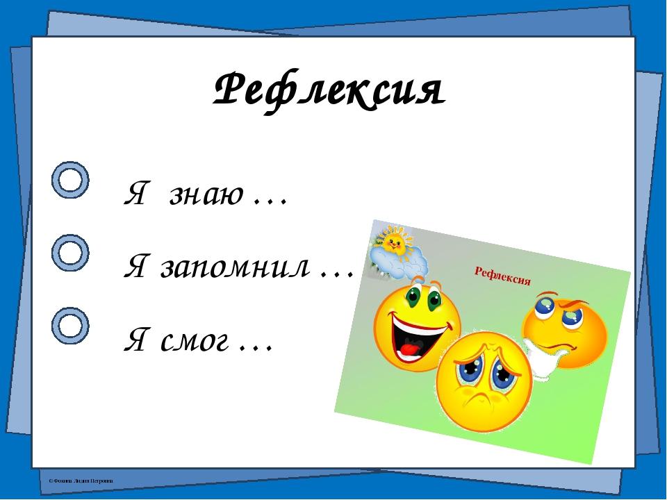 Рефлексия Я знаю … Я запомнил … Я смог … © Фокина Лидия Петровна