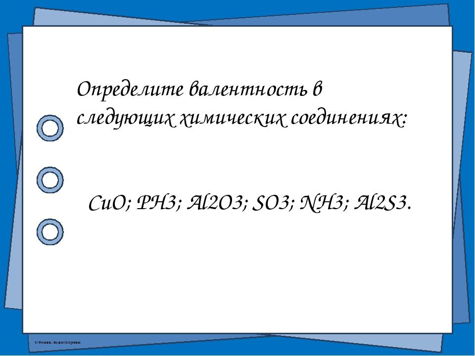 Определите валентность в следующих химических соединениях: CuO; PH3; Al2O3;...
