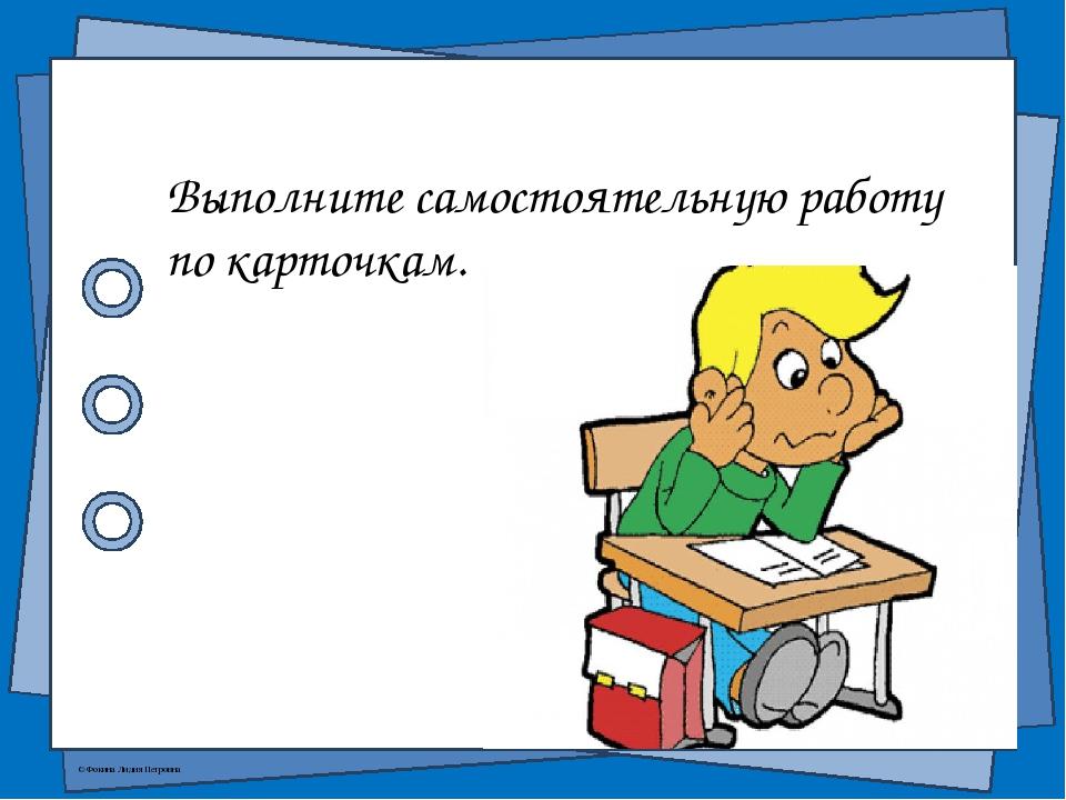 Выполните самостоятельную работу по карточкам. © Фокина Лидия Петровна
