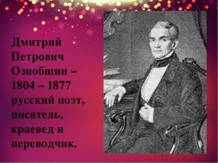 Дмитрий Петрович Ознобшин – 1804 – 1877 русский поэт, писатель, краевед и пер