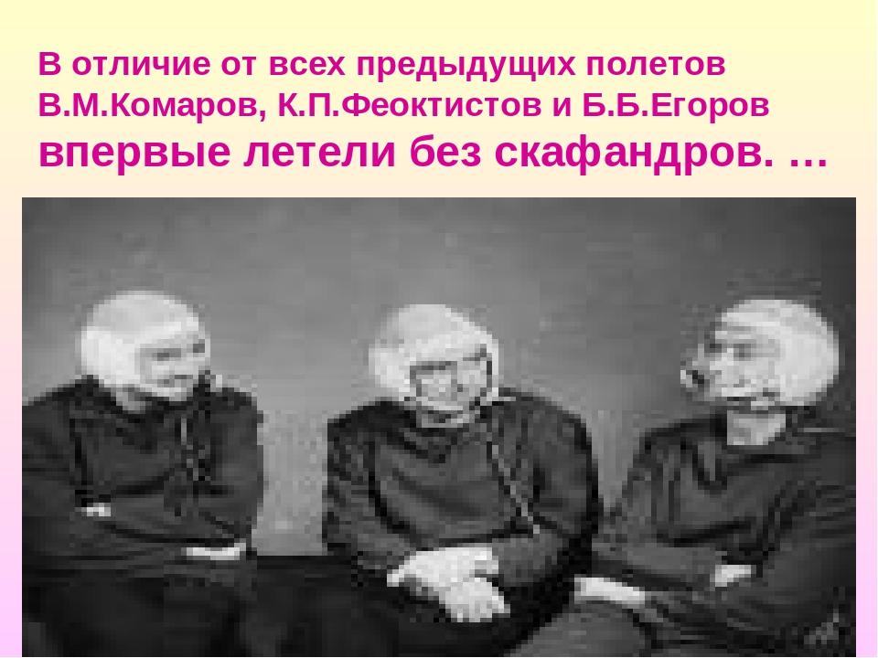 В отличие от всех предыдущих полетов В.М.Комаров, К.П.Феоктистов и Б.Б.Егоров...