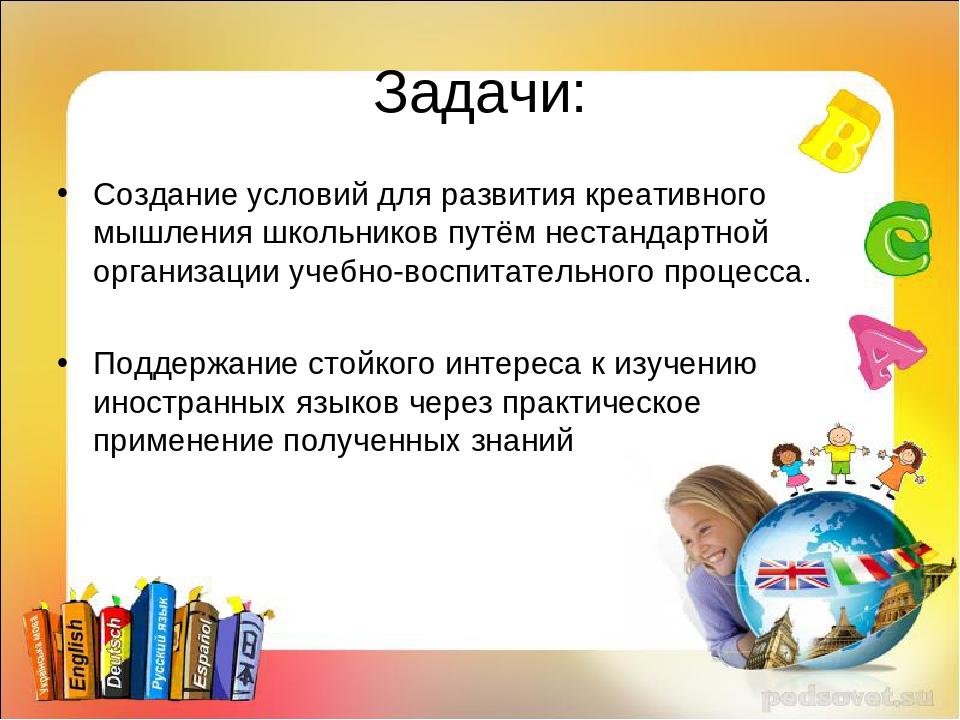 Задачи: Создание условий для развития креативного мышления школьников путём н...