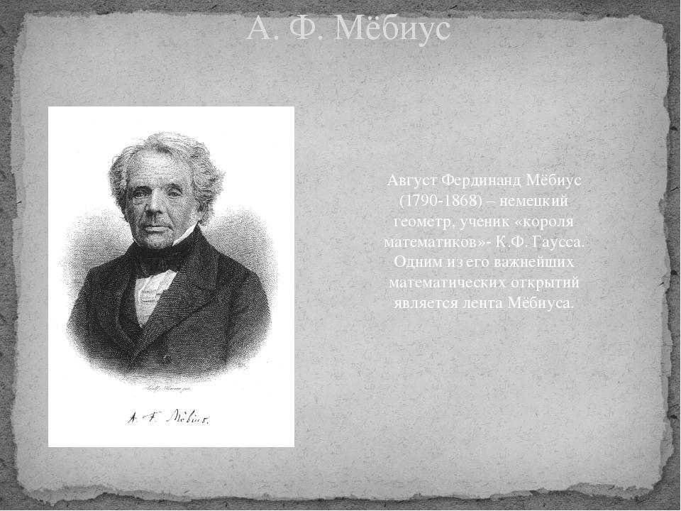 А. Ф. Мёбиус Август Фердинанд Мёбиус (1790-1868) – немецкий геометр, ученик «...