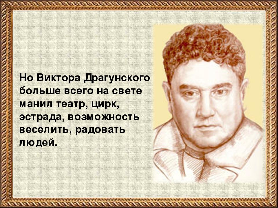 Но Виктора Драгунского больше всего на свете манил театр, цирк, эстрада, возм...
