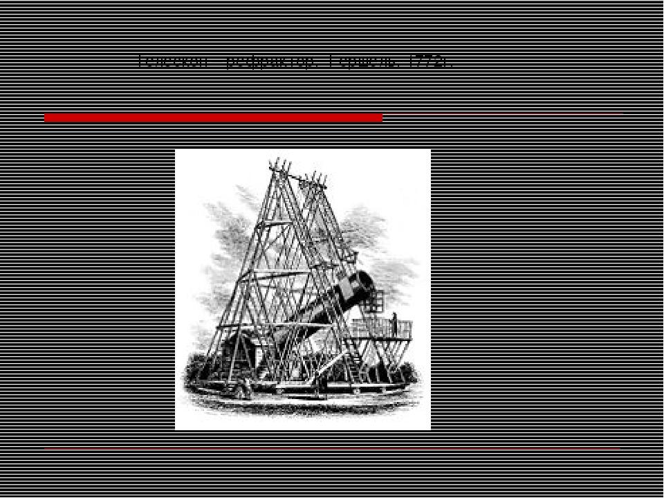 Телескоп – рефрактор. Гершель. 1772г.