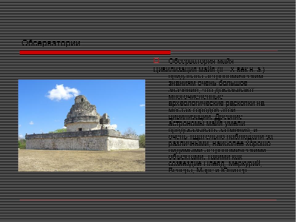 Обсерватории Обсерватория майя Цивилизация майя (II—X век н.э.) придавала ас...