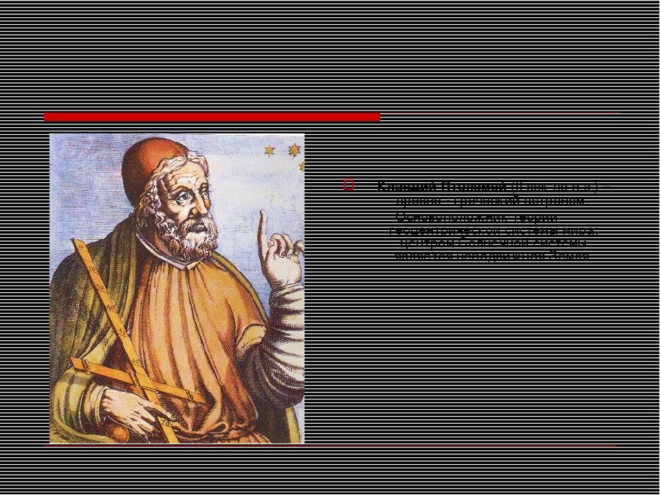Клавдий Птолемей (II век до н.э.) – древне - греческий астроном. Основоположн...