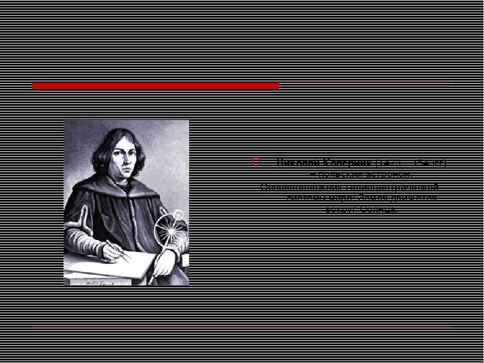 Николай Коперник (1473 – 1543гг) – польский астроном. Основоположник гелиоцен...