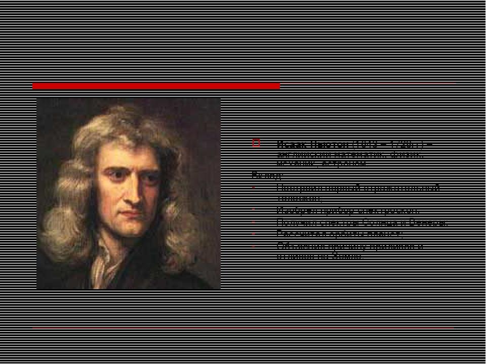 Исаак Ньютон (1643 – 1728гг) – английский математик, физик, механик, астроном...