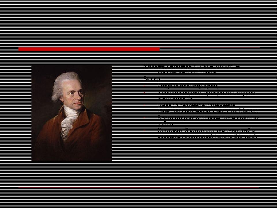 Уильям Гершель (1738 – 1822гг) – английский астроном. Вклад: Открыл планету У...