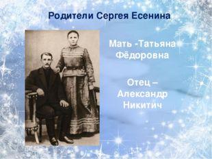 Мать -Татьяна Фёдоровна Отец –Александр Никитич Родители Сергея Есенина