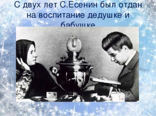 С двух лет С.Есенин был отдан на воспитание дедушке и бабушке