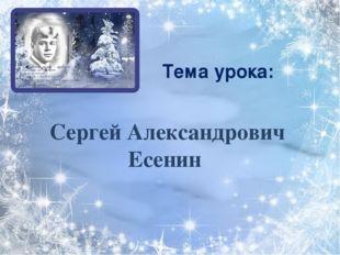 Сергей Александрович Есенин Тема урока: