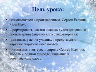 Цель урока: познакомиться с произведением Сергея Есенина « Берёза»; - формир