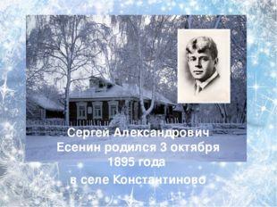 Сергей Александрович Есенин родился 3 октября 1895 года в селе Константиново
