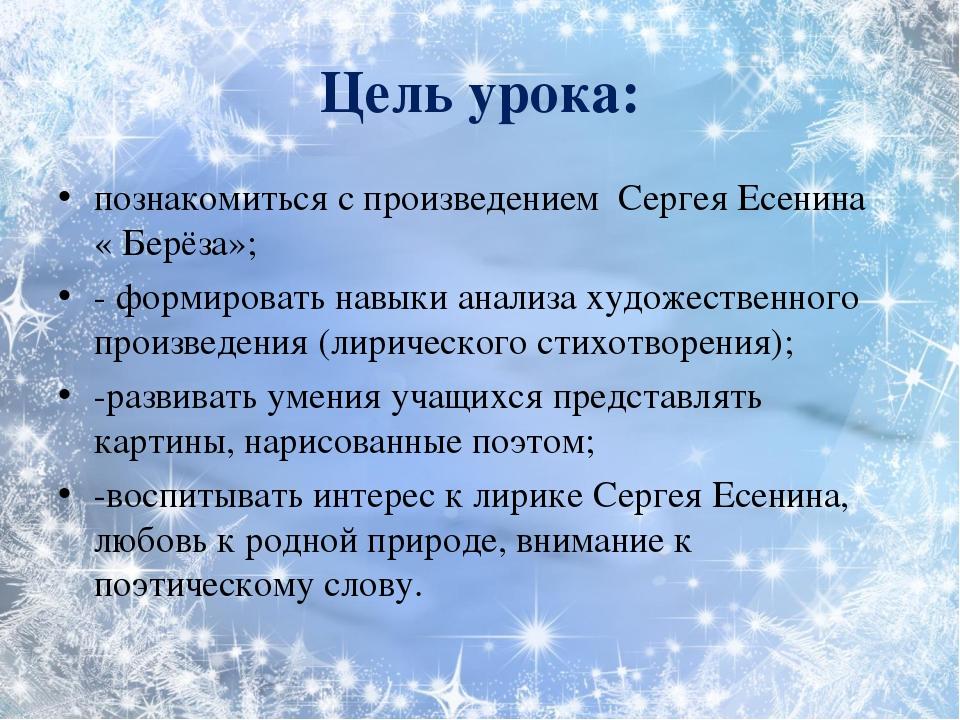Цель урока: познакомиться с произведением Сергея Есенина « Берёза»; - формир...
