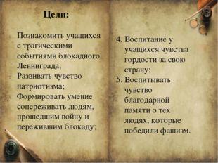 Цели: Познакомить учащихся с трагическими событиями блокадного Ленинграда; Ра