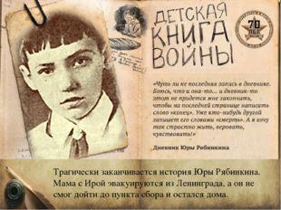 Трагически заканчивается история Юры Рябинкина. Мама с Ирой эвакуируются из Л