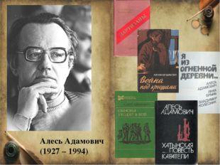 Алесь Адамович (1927 – 1994) Алесь Адамович (1927 – 1994) – это белорусский п