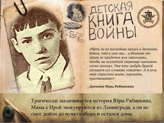 Трагически заканчивается история Юры Рябинкина. Мама с Ирой эвакуируются из Л...