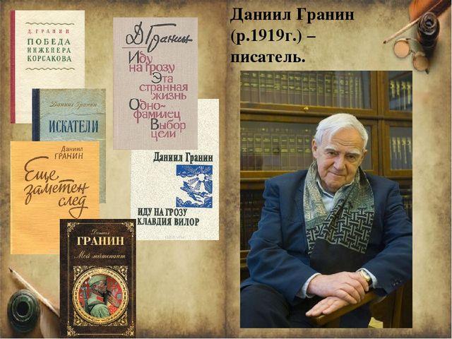 Даниил Гранин (р.1919г.) – писатель. Даниил Гранин (р.1919г.) – писатель, кин...
